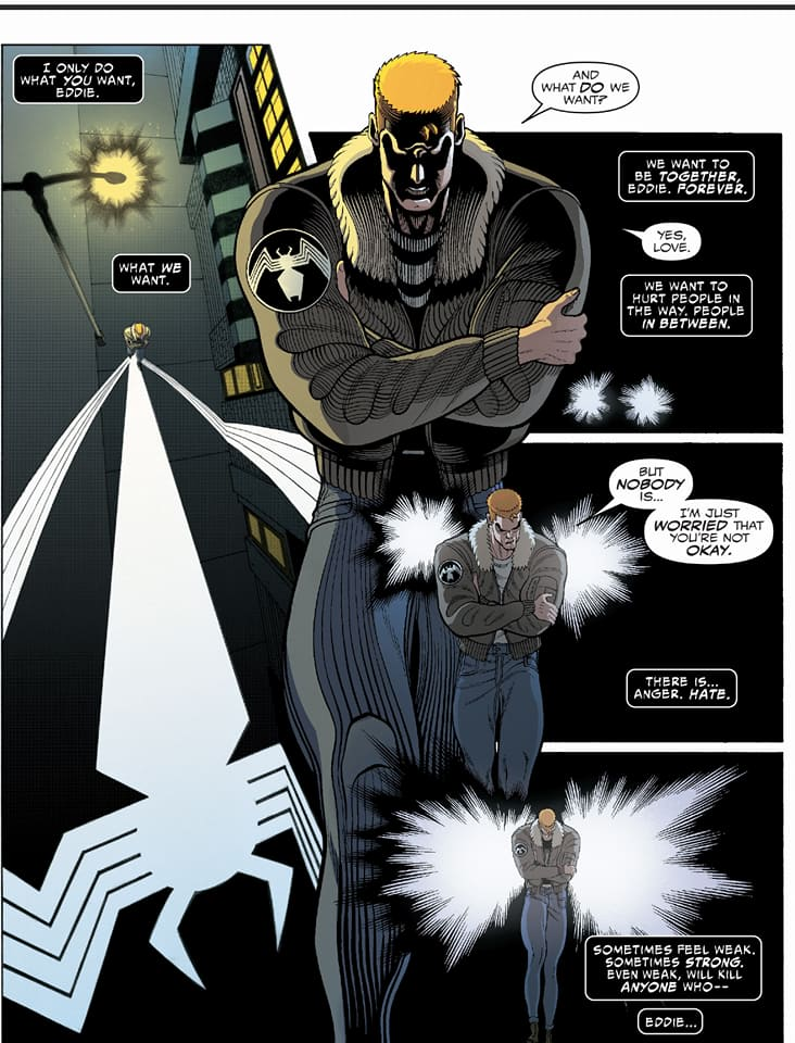 A comics page showing a discussion between Eddie Brock and the Symbiote, who is represented in the form of lights and shadows. Dialogue follows - Venom: I only do what you want, Eddie. What we want. / Eddie: And what DO we want? / Venom: We want to be TOGETHER, Eddie, FOREVER. / Eddie: Yes, love / Venom: We want to hurt people in the way, people IN BETWEEN. / Eddie: But NOBODY is. I'm just WORRIED that you're not okay. / Venom: There is ... Anger. HATE. Sometimes feel weak. Sometimes Strong. Even weak, will kill ANYONE who-- Eddie...
